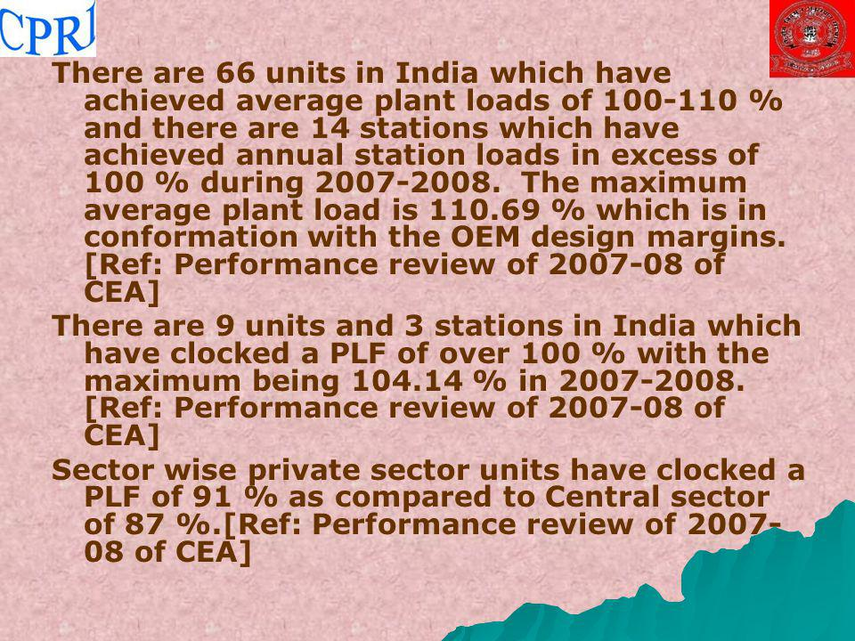 There are 66 units in India which have achieved average plant loads of 100-110 % and there are 14 stations which have achieved annual station loads in excess of 100 % during 2007-2008. The maximum average plant load is 110.69 % which is in conformation with the OEM design margins. [Ref: Performance review of 2007-08 of CEA]